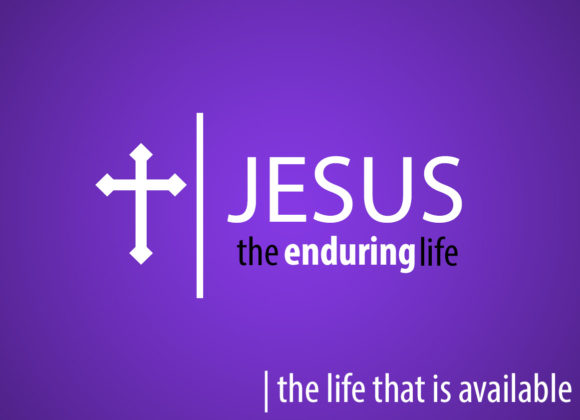 Jesus the Enduring Life – The Life that is Available